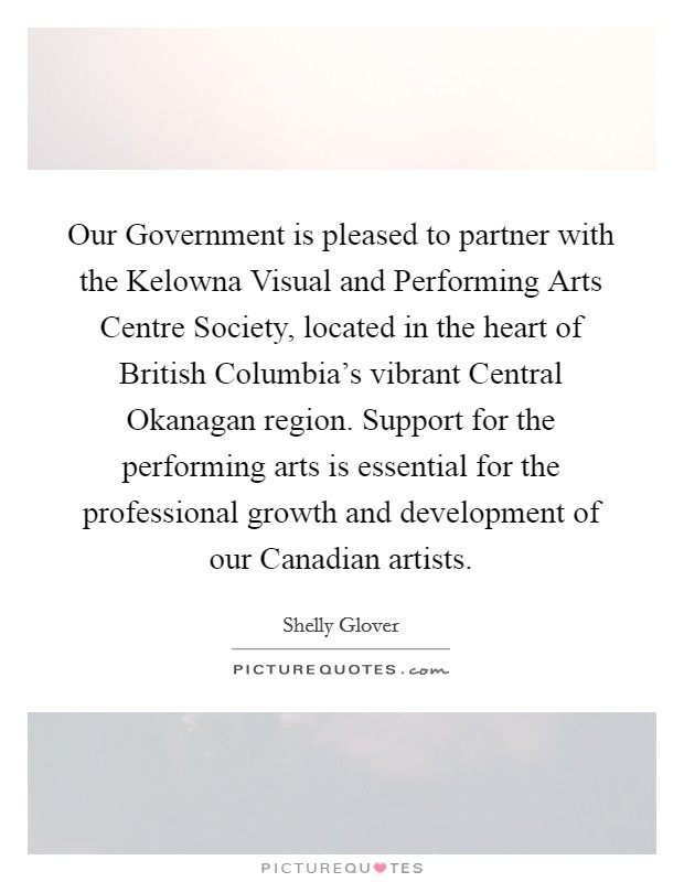 Our Government is pleased to partner with the Kelowna Visual and Performing Arts Centre Society, located in the heart of British Columbia's vibrant Central Okanagan region. Support for the performing arts is essential for the professional growth and development of our Canadian artists Picture Quote #1