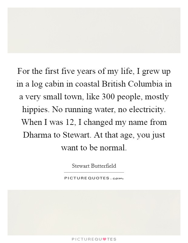 For the first five years of my life, I grew up in a log cabin in coastal British Columbia in a very small town, like 300 people, mostly hippies. No running water, no electricity. When I was 12, I changed my name from Dharma to Stewart. At that age, you just want to be normal Picture Quote #1