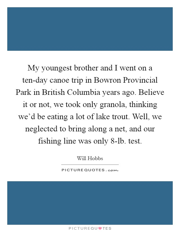 My youngest brother and I went on a ten-day canoe trip in Bowron Provincial Park in British Columbia years ago. Believe it or not, we took only granola, thinking we'd be eating a lot of lake trout. Well, we neglected to bring along a net, and our fishing line was only 8-lb. test Picture Quote #1