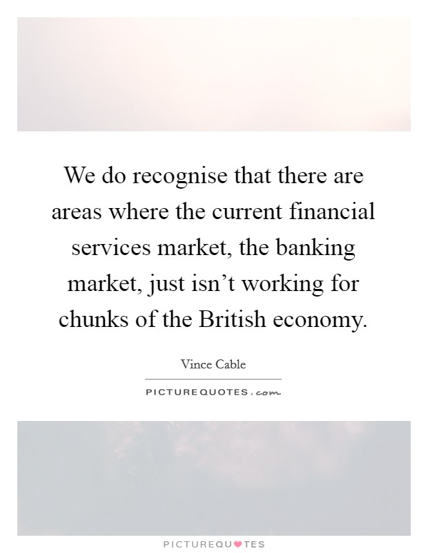 We do recognise that there are areas where the current financial services market, the banking market, just isn't working for chunks of the British economy Picture Quote #1