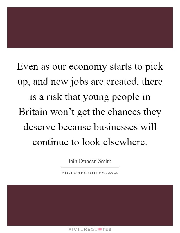 Even as our economy starts to pick up, and new jobs are created, there is a risk that young people in Britain won't get the chances they deserve because businesses will continue to look elsewhere Picture Quote #1