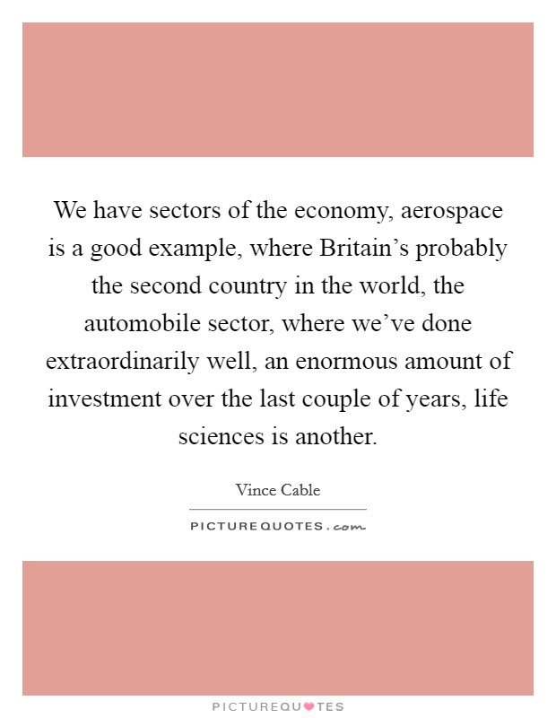 We have sectors of the economy, aerospace is a good example, where Britain's probably the second country in the world, the automobile sector, where we've done extraordinarily well, an enormous amount of investment over the last couple of years, life sciences is another Picture Quote #1