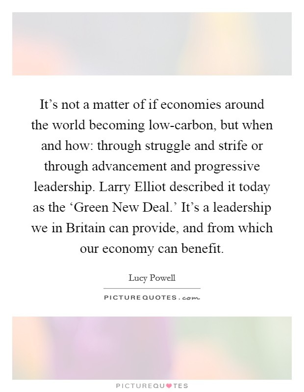 It's not a matter of if economies around the world becoming low-carbon, but when and how: through struggle and strife or through advancement and progressive leadership. Larry Elliot described it today as the 'Green New Deal.' It's a leadership we in Britain can provide, and from which our economy can benefit Picture Quote #1