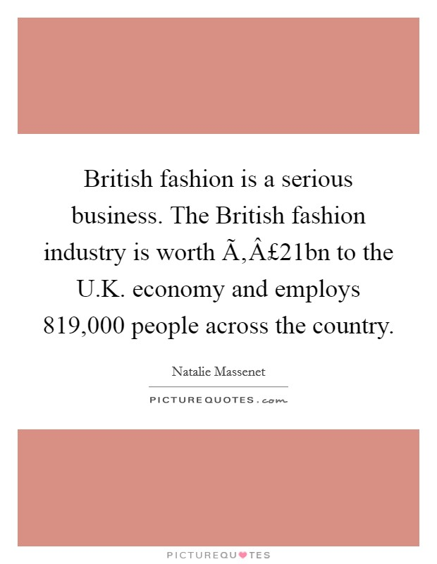 British fashion is a serious business. The British fashion industry is worth £21bn to the U.K. economy and employs 819,000 people across the country Picture Quote #1