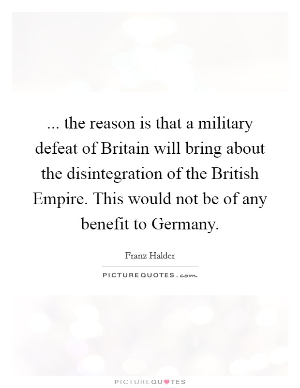 ... the reason is that a military defeat of Britain will bring about the disintegration of the British Empire. This would not be of any benefit to Germany Picture Quote #1