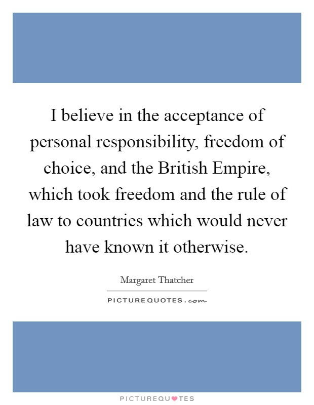 I believe in the acceptance of personal responsibility, freedom of choice, and the British Empire, which took freedom and the rule of law to countries which would never have known it otherwise Picture Quote #1