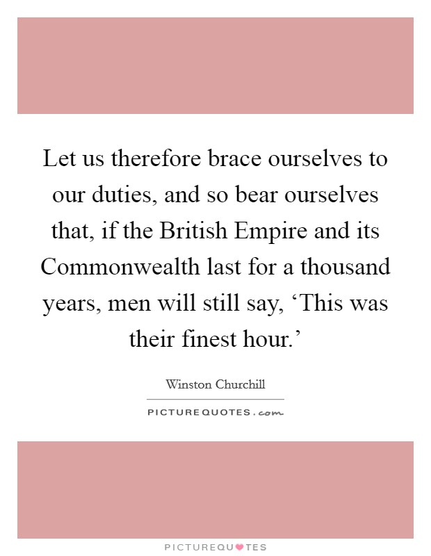 Let us therefore brace ourselves to our duties, and so bear ourselves that, if the British Empire and its Commonwealth last for a thousand years, men will still say, 'This was their finest hour.' Picture Quote #1