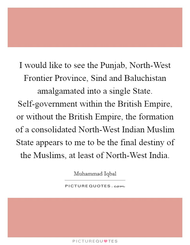 I would like to see the Punjab, North-West Frontier Province, Sind and Baluchistan amalgamated into a single State. Self-government within the British Empire, or without the British Empire, the formation of a consolidated North-West Indian Muslim State appears to me to be the final destiny of the Muslims, at least of North-West India. Picture Quote #1