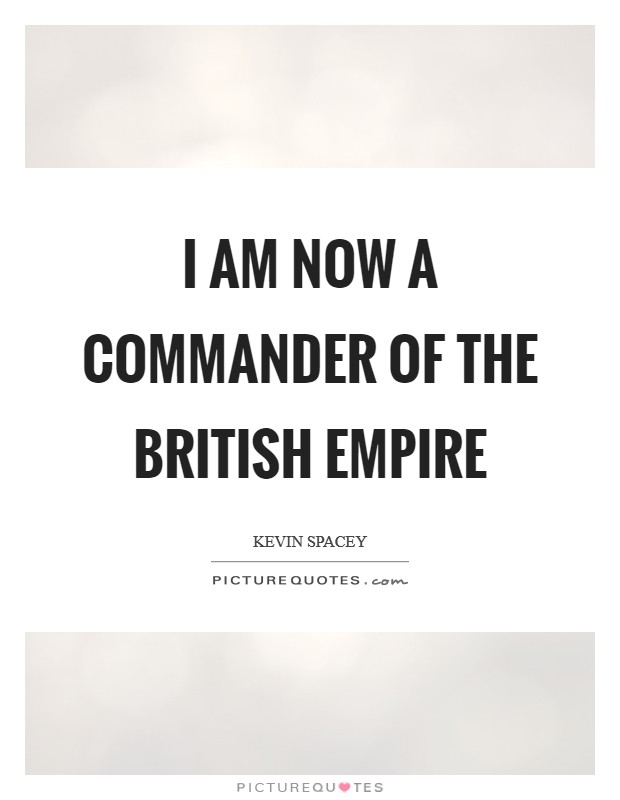 I am now a commander of the British Empire Picture Quote #1