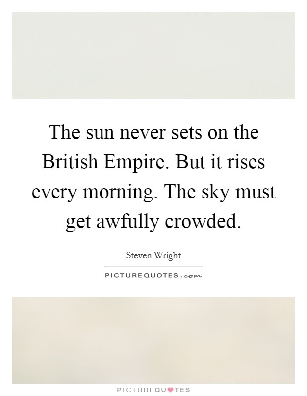 The sun never sets on the British Empire. But it rises every morning. The sky must get awfully crowded Picture Quote #1