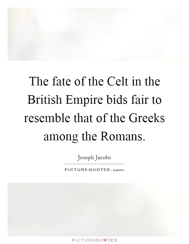The fate of the Celt in the British Empire bids fair to resemble that of the Greeks among the Romans Picture Quote #1