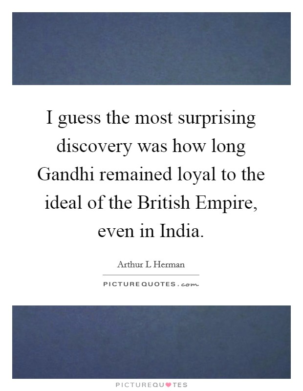 I guess the most surprising discovery was how long Gandhi remained loyal to the ideal of the British Empire, even in India Picture Quote #1