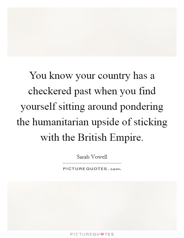 You know your country has a checkered past when you find yourself sitting around pondering the humanitarian upside of sticking with the British Empire Picture Quote #1