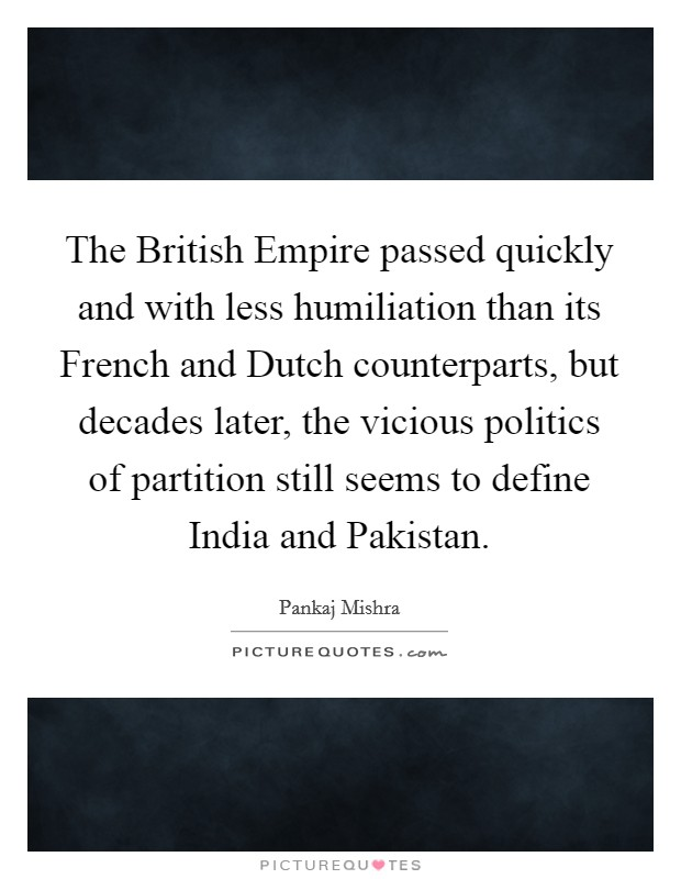The British Empire passed quickly and with less humiliation than its French and Dutch counterparts, but decades later, the vicious politics of partition still seems to define India and Pakistan Picture Quote #1