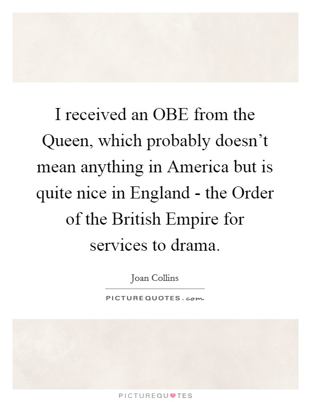 I received an OBE from the Queen, which probably doesn't mean anything in America but is quite nice in England - the Order of the British Empire for services to drama Picture Quote #1