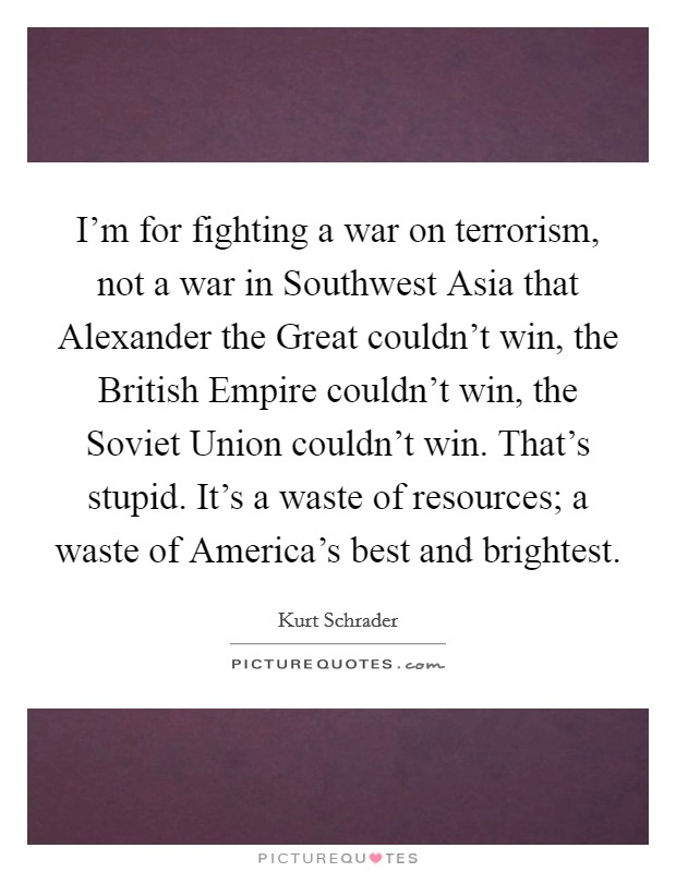 I'm for fighting a war on terrorism, not a war in Southwest Asia that Alexander the Great couldn't win, the British Empire couldn't win, the Soviet Union couldn't win. That's stupid. It's a waste of resources; a waste of America's best and brightest Picture Quote #1
