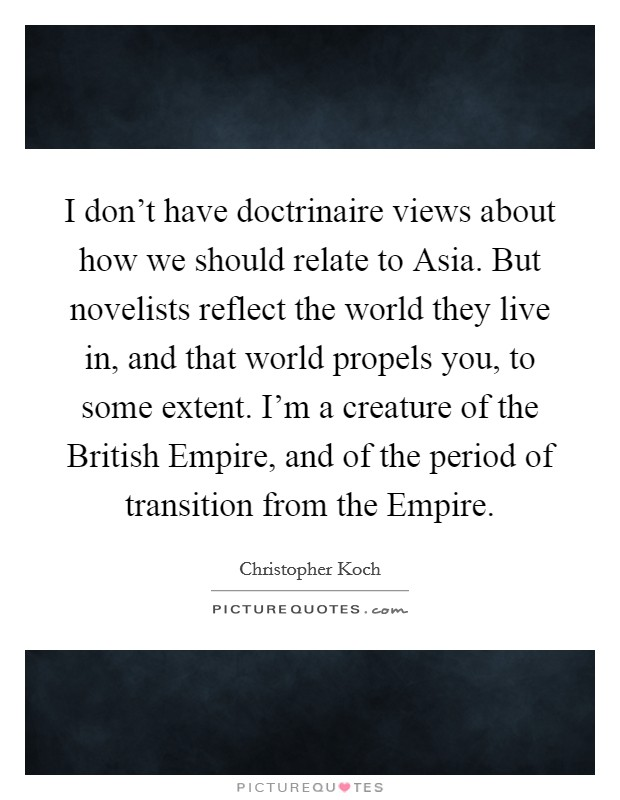 I don't have doctrinaire views about how we should relate to Asia. But novelists reflect the world they live in, and that world propels you, to some extent. I'm a creature of the British Empire, and of the period of transition from the Empire Picture Quote #1