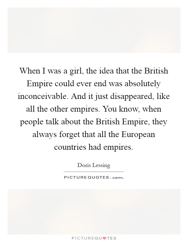 When I was a girl, the idea that the British Empire could ever end was absolutely inconceivable. And it just disappeared, like all the other empires. You know, when people talk about the British Empire, they always forget that all the European countries had empires Picture Quote #1