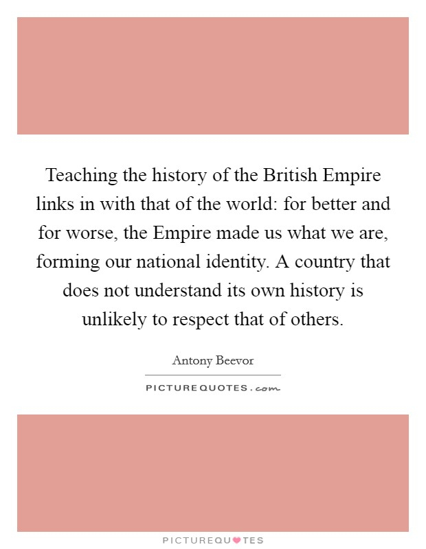 Teaching the history of the British Empire links in with that of the world: for better and for worse, the Empire made us what we are, forming our national identity. A country that does not understand its own history is unlikely to respect that of others Picture Quote #1