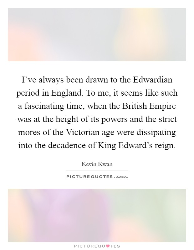 I've always been drawn to the Edwardian period in England. To me, it seems like such a fascinating time, when the British Empire was at the height of its powers and the strict mores of the Victorian age were dissipating into the decadence of King Edward's reign Picture Quote #1