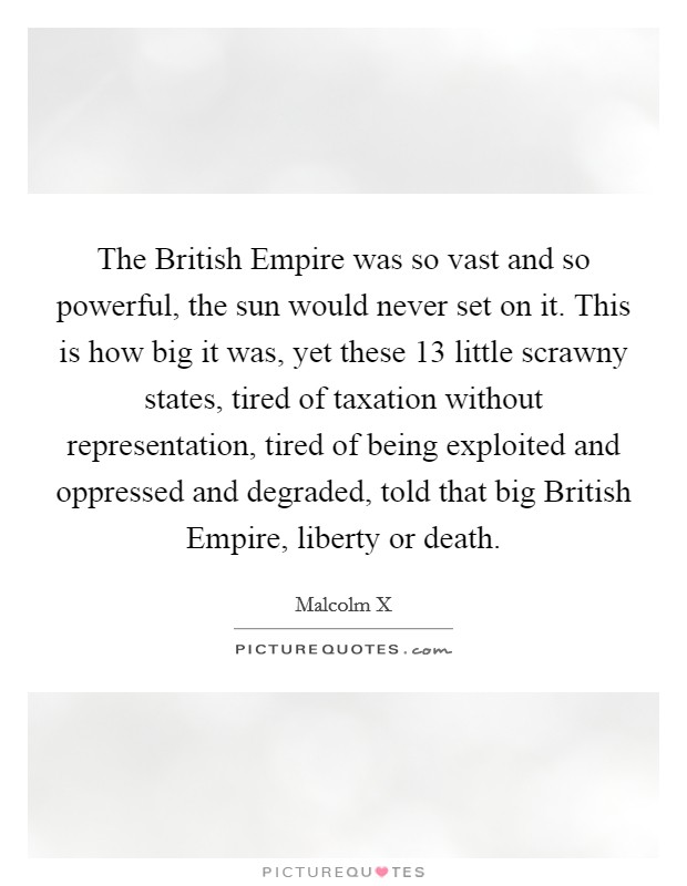 The British Empire was so vast and so powerful, the sun would never set on it. This is how big it was, yet these 13 little scrawny states, tired of taxation without representation, tired of being exploited and oppressed and degraded, told that big British Empire, liberty or death Picture Quote #1