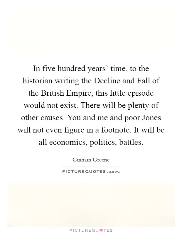 In five hundred years' time, to the historian writing the Decline and Fall of the British Empire, this little episode would not exist. There will be plenty of other causes. You and me and poor Jones will not even figure in a footnote. It will be all economics, politics, battles Picture Quote #1