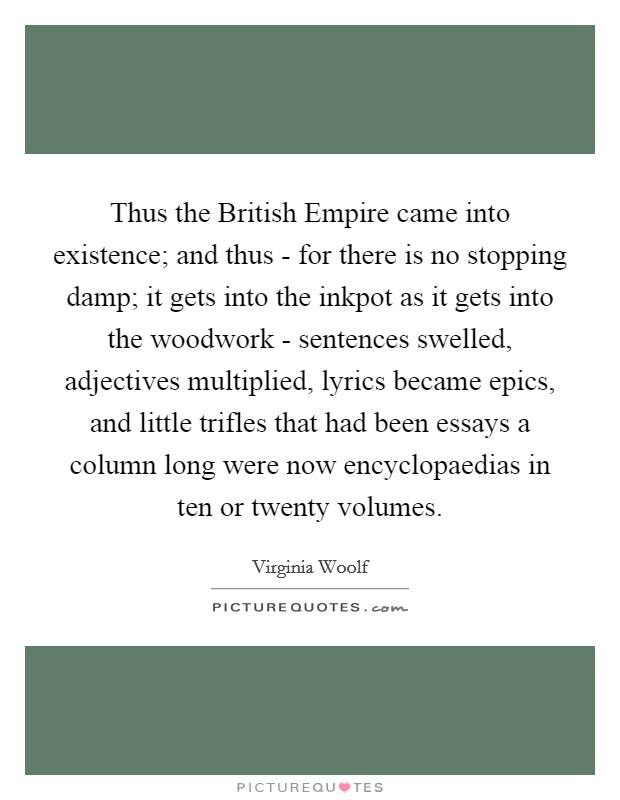 Thus the British Empire came into existence; and thus - for there is no stopping damp; it gets into the inkpot as it gets into the woodwork - sentences swelled, adjectives multiplied, lyrics became epics, and little trifles that had been essays a column long were now encyclopaedias in ten or twenty volumes Picture Quote #1