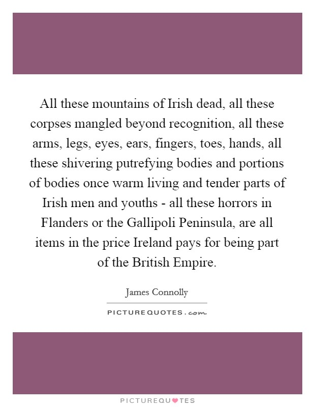 All these mountains of Irish dead, all these corpses mangled beyond recognition, all these arms, legs, eyes, ears, fingers, toes, hands, all these shivering putrefying bodies and portions of bodies once warm living and tender parts of Irish men and youths - all these horrors in Flanders or the Gallipoli Peninsula, are all items in the price Ireland pays for being part of the British Empire Picture Quote #1