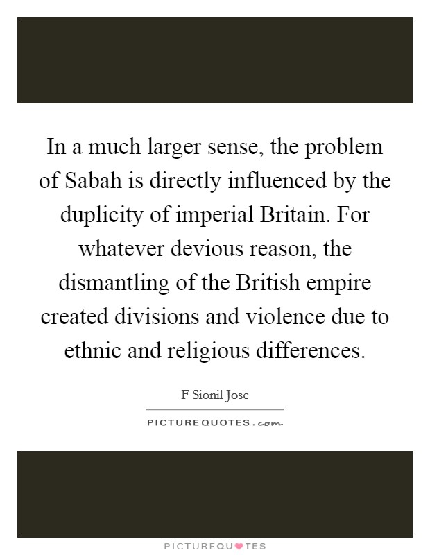 In a much larger sense, the problem of Sabah is directly influenced by the duplicity of imperial Britain. For whatever devious reason, the dismantling of the British empire created divisions and violence due to ethnic and religious differences Picture Quote #1