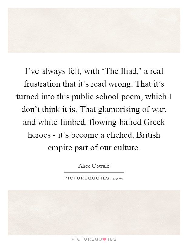 I've always felt, with 'The Iliad,' a real frustration that it's read wrong. That it's turned into this public school poem, which I don't think it is. That glamorising of war, and white-limbed, flowing-haired Greek heroes - it's become a cliched, British empire part of our culture Picture Quote #1