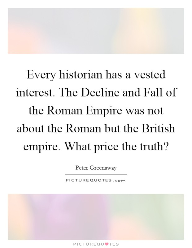 Every historian has a vested interest. The Decline and Fall of the Roman Empire was not about the Roman but the British empire. What price the truth? Picture Quote #1