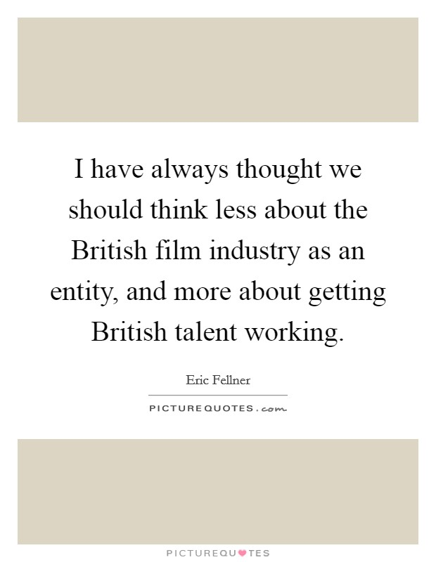 I have always thought we should think less about the British film industry as an entity, and more about getting British talent working Picture Quote #1