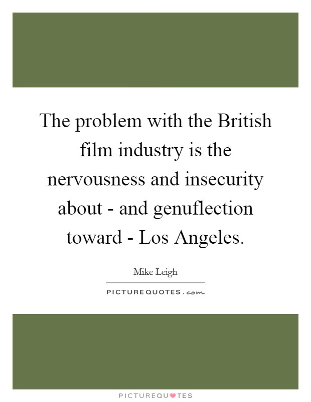 The problem with the British film industry is the nervousness and insecurity about - and genuflection toward - Los Angeles Picture Quote #1