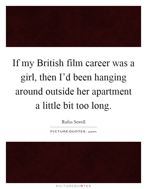 If my British film career was a girl, then I'd been hanging around outside her apartment a little bit too long Picture Quote #1