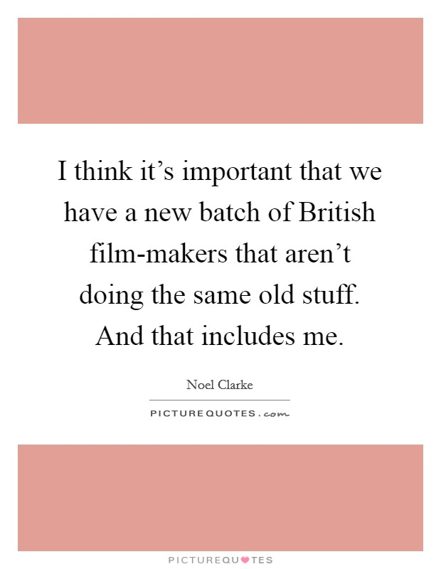 I think it's important that we have a new batch of British film-makers that aren't doing the same old stuff. And that includes me Picture Quote #1