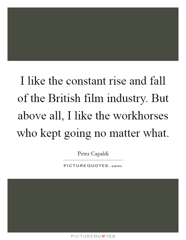 I like the constant rise and fall of the British film industry. But above all, I like the workhorses who kept going no matter what Picture Quote #1
