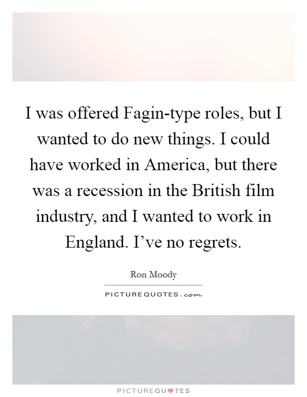 I was offered Fagin-type roles, but I wanted to do new things. I could have worked in America, but there was a recession in the British film industry, and I wanted to work in England. I've no regrets Picture Quote #1