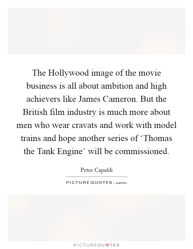 The Hollywood image of the movie business is all about ambition and high achievers like James Cameron. But the British film industry is much more about men who wear cravats and work with model trains and hope another series of 'Thomas the Tank Engine' will be commissioned Picture Quote #1