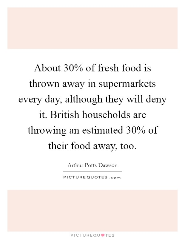 About 30% of fresh food is thrown away in supermarkets every day, although they will deny it. British households are throwing an estimated 30% of their food away, too Picture Quote #1