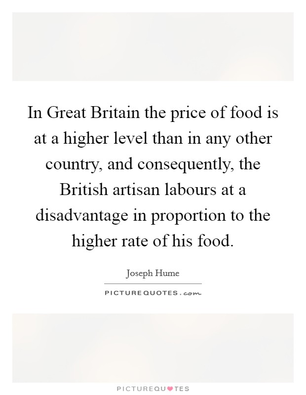 In Great Britain the price of food is at a higher level than in any other country, and consequently, the British artisan labours at a disadvantage in proportion to the higher rate of his food Picture Quote #1