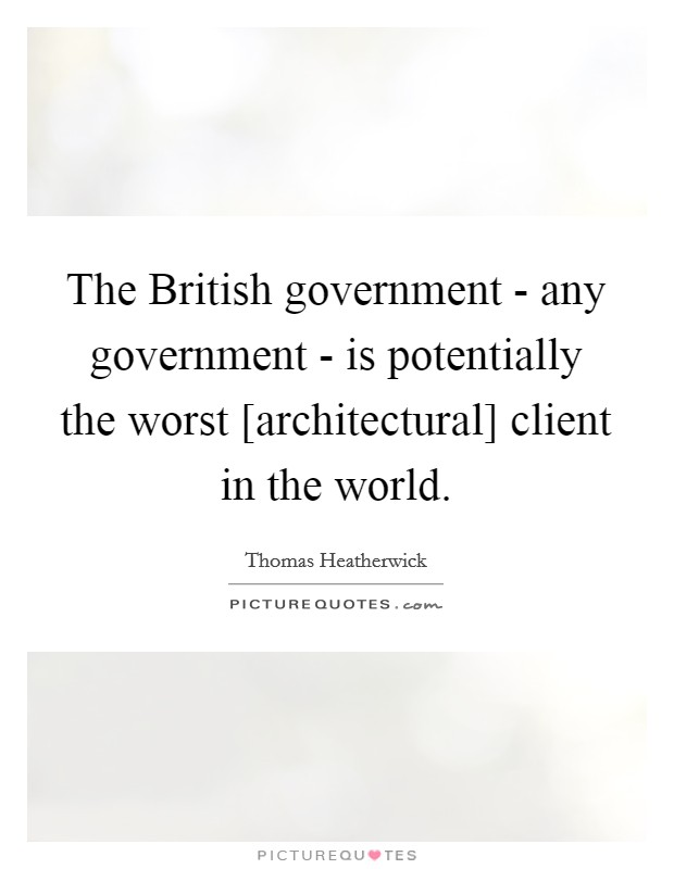 The British government - any government - is potentially the worst [architectural] client in the world Picture Quote #1