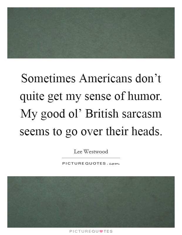 Sometimes Americans don't quite get my sense of humor. My good ol' British sarcasm seems to go over their heads Picture Quote #1
