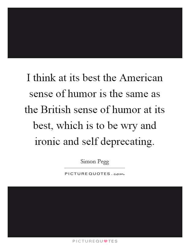 I think at its best the American sense of humor is the same as the British sense of humor at its best, which is to be wry and ironic and self deprecating Picture Quote #1