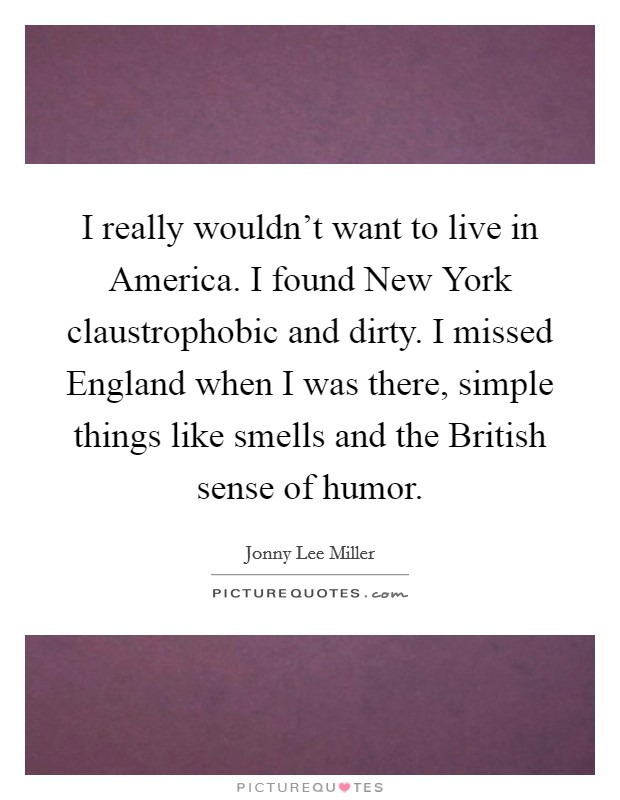 I really wouldn't want to live in America. I found New York claustrophobic and dirty. I missed England when I was there, simple things like smells and the British sense of humor. Picture Quote #1