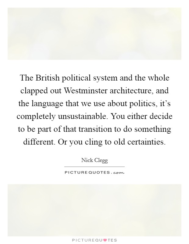 The British political system and the whole clapped out Westminster architecture, and the language that we use about politics, it's completely unsustainable. You either decide to be part of that transition to do something different. Or you cling to old certainties Picture Quote #1