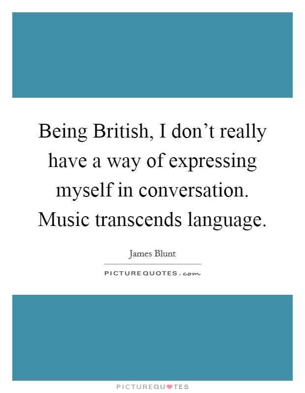 Being British, I don't really have a way of expressing myself in conversation. Music transcends language Picture Quote #1