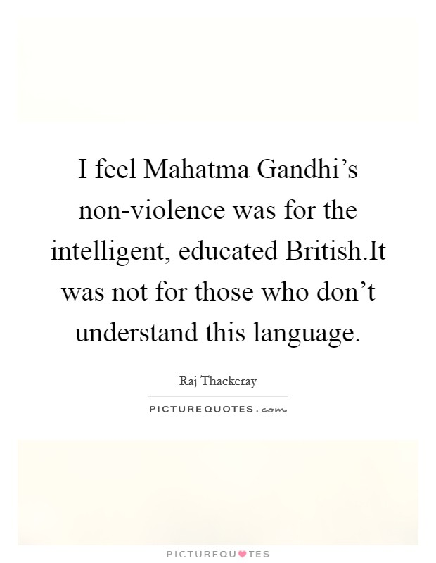 I feel Mahatma Gandhi's non-violence was for the intelligent, educated British.It was not for those who don't understand this language Picture Quote #1
