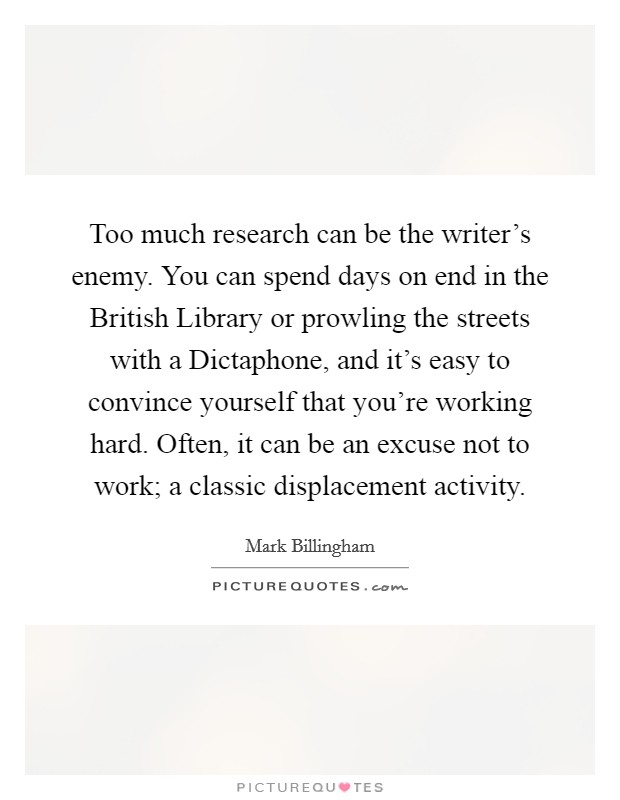 Too much research can be the writer's enemy. You can spend days on end in the British Library or prowling the streets with a Dictaphone, and it's easy to convince yourself that you're working hard. Often, it can be an excuse not to work; a classic displacement activity Picture Quote #1