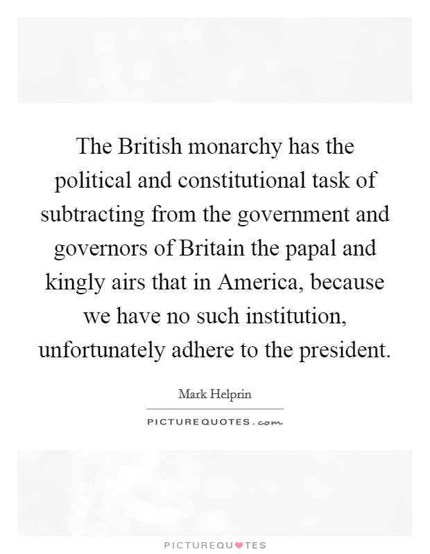 The British monarchy has the political and constitutional task of subtracting from the government and governors of Britain the papal and kingly airs that in America, because we have no such institution, unfortunately adhere to the president Picture Quote #1