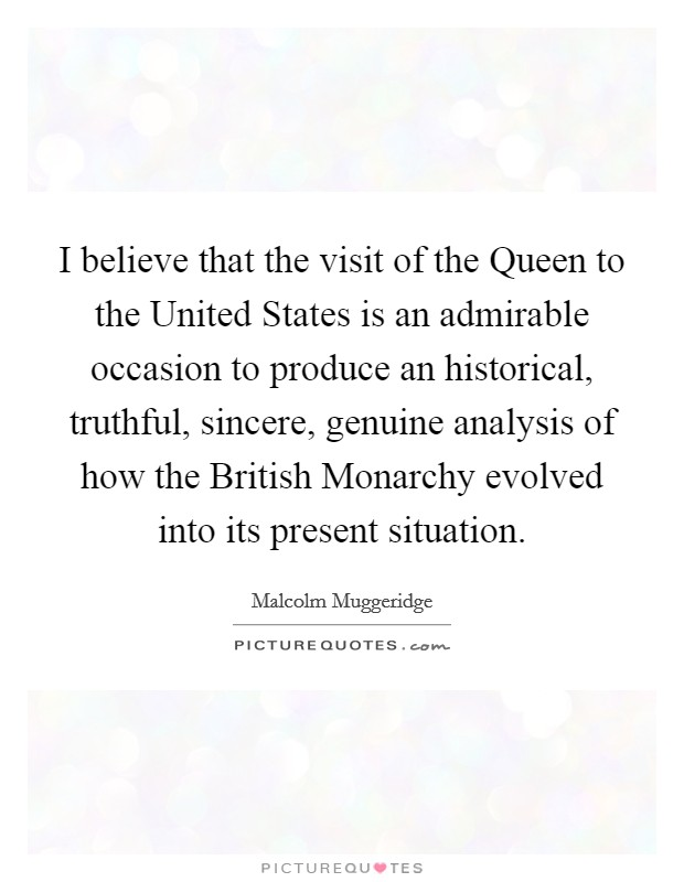 I believe that the visit of the Queen to the United States is an admirable occasion to produce an historical, truthful, sincere, genuine analysis of how the British Monarchy evolved into its present situation Picture Quote #1